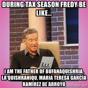 MAURY PV - During tax season Fredy be like... I am the father of Bufanaquishria, La'Quishraniqu, Maria Teresa García Ramírez de Arroyo