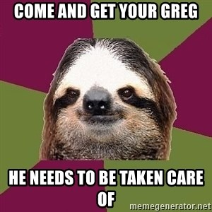 Just-Lazy-Sloth - Come and get your greg He needs to be taken care of