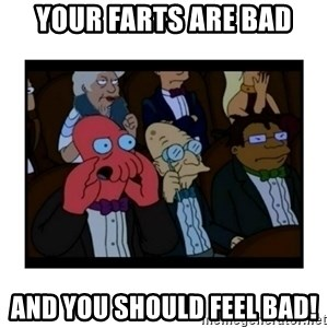 Your X is bad and You should feel bad - Your farts are bad And you should feel bad!