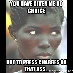 bitches be like  - you have given me bo choice but to press charges on that ass...