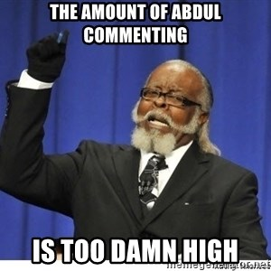 Too high - The amount of Abdul commenting is too damn high