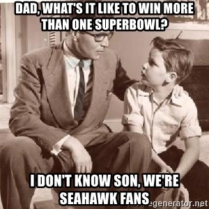 Racist Father - Dad, what's it like to win more than one superbowl? i don't know son, we're seahawk fans