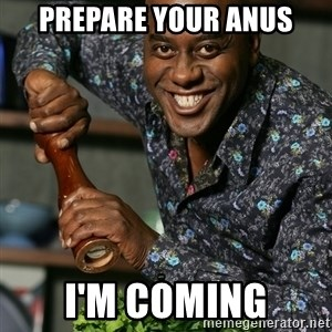 Prepare Your Anus - PREPARE YOUR ANUS I'M COMING