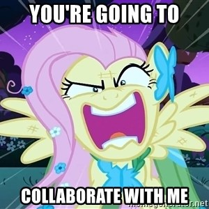 angry-fluttershy - YOU'RE GOING TO COLLABORATE WITH ME