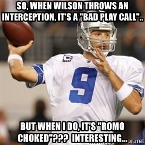 "Tonyromo - so, when Wilson throws an interception, it's a ""bad play call"".. but when I do, it's ""Romo choked""???  interesting..."