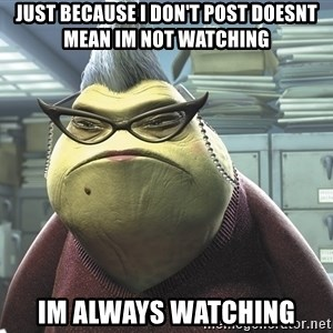 Roz from Monsters Inc - just because i don't post doesnt mean im not watching im always watching