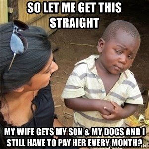 Skeptical 3rd World Kid - so let me get this straight my wife gets my son & my dogs and I still have to pay her every month?
