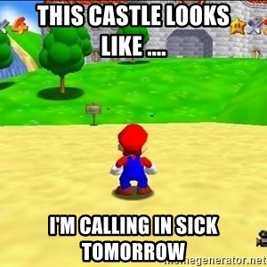 Mario looking at castle - This castle looks like .... I'm calling in sick tomorrow