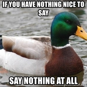 Actual Advice Mallard 1 - If you have nothing nice to say Say nothing at all