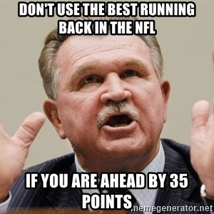 Mike Ditka - don't use the best running back in the nfl If you are ahead by 35 points
