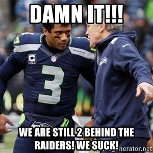 Russell Wilson and Pete Carroll - Damn it!!! We are still 2 behind the Raiders! We suck!