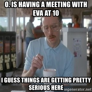I guess you could say things are getting pretty serious - o. is having a meeting with eva at 10 i guess things are getting pretty serious here