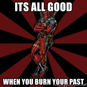 FTFW Deadpool - its all good when you burn your past