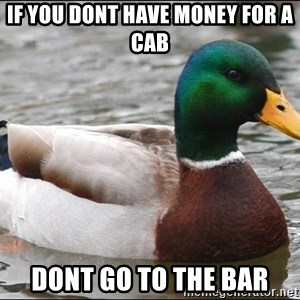 Actual Advice Mallard 1 - if you dont have money for a cab dont go to the bar