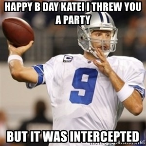 Tonyromo - HAPPY B DAY KATE! I threw you a party But it was intercepted