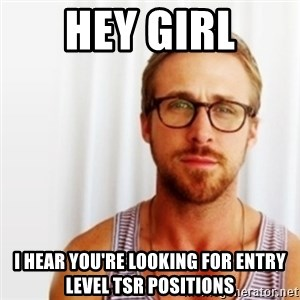 Ryan Gosling Hey  - hey girl i hear you're looking for entry level tsr positions