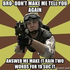 Arma 2 soldier - Bro- don't make me tell you again Answer me make it rain two words for Ya SUc it