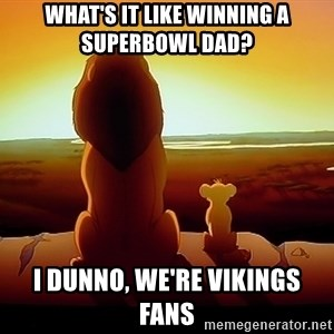 simba mufasa - What's it like winning a superbowl dad? I dunno, we're vikings fans