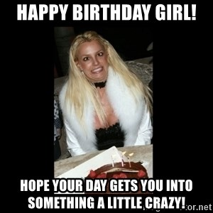 britney spears birthday - Happy birthday Girl! Hope your day gets you into something a little crazy!
