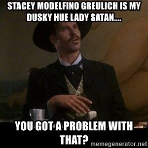 Doc Holliday - Stacey Modelfino Greulich is my dusky hue lady satan.... you got a problem with that?