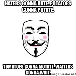 Anon - Haters gonna hate. Potatoes gonna potate.  Tomatoes gonna motate. waiters gonna wait.