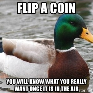 Actual Advice Mallard 1 - Flip a coin You will know what you really want once it is in the air