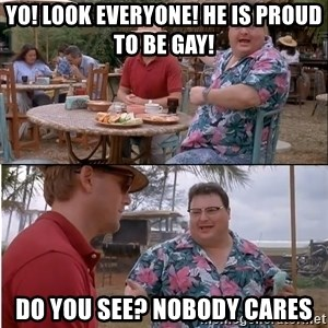 See? Nobody Cares - yo! look everyone! he is proud to be gay! do you see? nobody cares