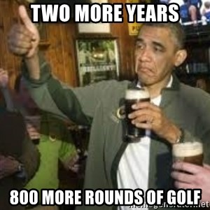 obama beer - two more years 800 more rounds of golf