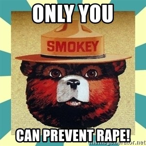Smokey the Bear - only you can prevent rape!