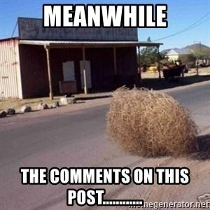 Tumbleweed - meanwhile the comments on this post............