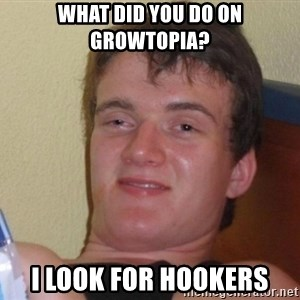 high/drunk guy - What did you do on growtopia? I look for hookers