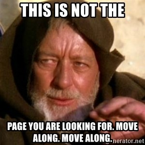 These are not the droids you were looking for - This is not the page you are looking for. Move along. Move along.