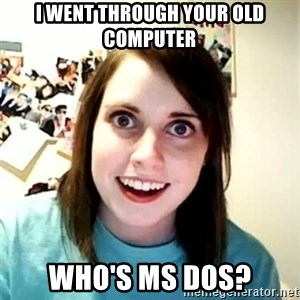 Overly Attached Girlfriend 2 - I went through your old computer Who's Ms Dos?