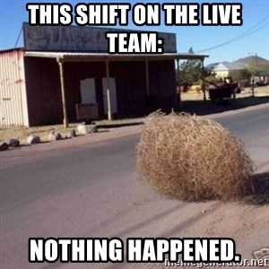Tumbleweed - This shift on the Live Team: Nothing Happened.