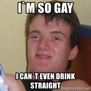 high/drunk guy - I`m so gay I can`t even drink straight
