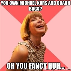 Amused Anna Wintour - You OWN MICHAEL KORS AND COACH BAGS? OH YOU FANCY HUH...