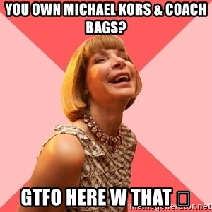 Amused Anna Wintour - YOU OWN MICHAEL KORS & COACH BAGS? GTFO HERE W THAT 💩