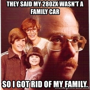 Vengeance Dad - They said my 280zx wasn't a family car So i got rid of my Family.
