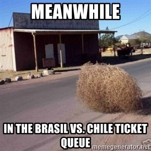 Tumbleweed - Meanwhile In the BraSil vs. Chile ticket queue