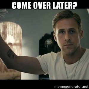ryan gosling hey girl - Come over later?