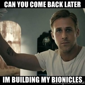 ryan gosling hey girl - Can you come back later  im building my bionicles