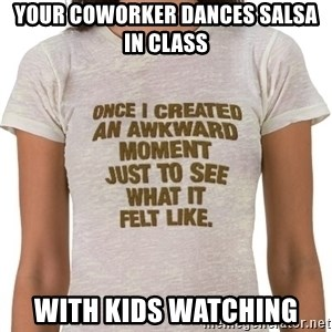 That Awkward Moment When - Your coworker dances salsa in class With kids watching