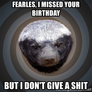 Fearless Honeybadger - Fearles, I missed your birthday But I don't give a shit