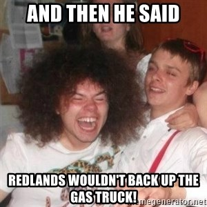 'And Then He Said' Guy - And then he said Redlands wouldn't back up the gas truck!