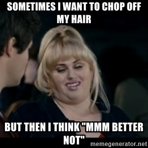 "Better Not - Sometimes I want to chop off my hair but then i think ""mmm better not"""