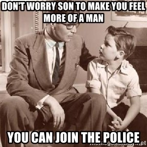 Racist Father - Don't worry son to make you feel more of a man You can join the police
