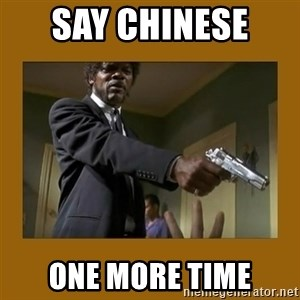 say what one more time - Say chinese  One more time