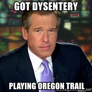 Brian Williams War Stories  - got dysentery  playing Oregon Trail