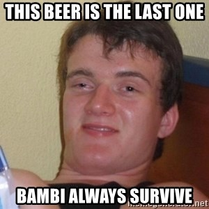 high/drunk guy - This beer is the last one bambi always survive