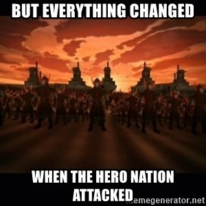 until the fire nation attacked. - but everything changed When the hero nation attacked